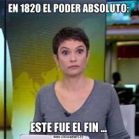 EN 1820 EL PODER ABSOLUTO:ESTE FUE EL FIN …