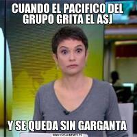 CUANDO EL PACIFICO DEL GRUPO GRITA EL ASJY SE QUEDA SIN GARGANTA