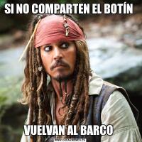 SI NO COMPARTEN EL BOTÍN VUELVAN AL BARCO