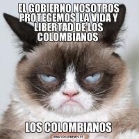 EL GOBIERNO NOSOTROS PROTEGEMOS  LA VIDA Y LIBERTAD DE LOS COLOMBIANOS LOS COLOMBIANOS