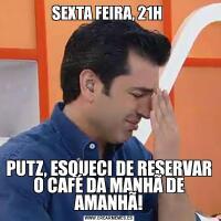 SEXTA FEIRA, 21H PUTZ, ESQUECI DE RESERVAR O CAFÉ DA MANHÃ DE AMANHÃ!