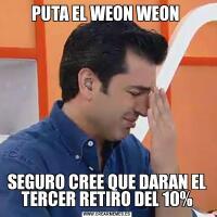 PUTA EL WEON WEON SEGURO CREE QUE DARAN EL TERCER RETIRO DEL 10%
