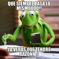 QUE SIEMPRE PASA LO MISMOOOO!!YA VERAS QUE TENDRE RAZÓNN :)