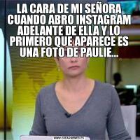 LA CARA DE MI SEÑORA CUANDO ABRO INSTAGRAM ADELANTE DE ELLA Y LO PRIMERO QUE APARECE ES UNA FOTO DE PAULIE...