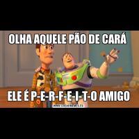 OLHA AQUELE PÃO DE CARÁ ELE É P-E-R-F-E-I-T-O AMIGO