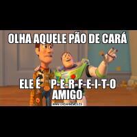 OLHA AQUELE PÃO DE CARÁELE É     P-E-R-F-E-I-T-O AMIGO