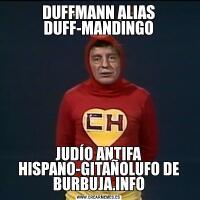 DUFFMANN ALIAS DUFF-MANDINGOJUDÍO ANTIFA HISPANO-GITAÑOLUFO DE BURBUJA.INFO