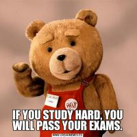 IF YOU STUDY HARD, YOU WILL PASS YOUR EXAMS.