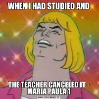 WHEN I HAD STUDIED ANDTHE TEACHER CANCELED IT - MARIA PAULA 1