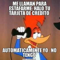 ME LLAMAN PARA ESTAFARME: HALO TU TARJETA DE CREDITO AUTOMATICAMENTE YO : NO TENGO