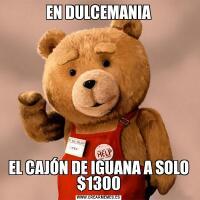 EN DULCEMANIAEL CAJÓN DE IGUANA A SOLO $1300
