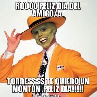 ROOOO FELIZ DIA DEL AMIGO/A TORRESSSS TE QUIERO UN MONTÓN .FELIZ DIA!!!!!