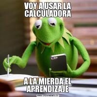 VOY A USAR LA CALCULADORAA LA MIERDA EL APRENDIZAJE