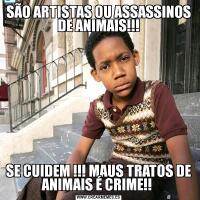 SÃO ARTISTAS OU ASSASSINOS DE ANIMAIS!!!SE CUIDEM !!! MAUS TRATOS DE ANIMAIS É CRIME!!