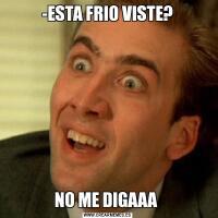 -ESTA FRIO VISTE?NO ME DIGAAA