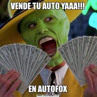 VENDE TU AUTO YAAA!!!EN AUTOFOX