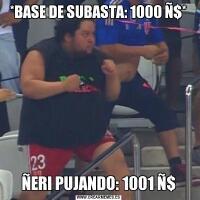 *BASE DE SUBASTA: 1000 Ñ$*ÑERI PUJANDO: 1001 Ñ$