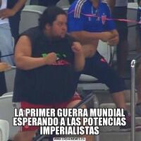 LA PRIMER GUERRA MUNDIAL ESPERANDO A LAS POTENCIAS IMPERIALISTAS